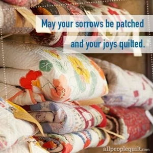 may your sorrows be patched and your joys quilted